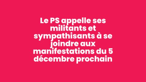 Le Parti Socialiste appelle ses militants et sympathisants à se joindre aux manifestations du 5 décembre prochain